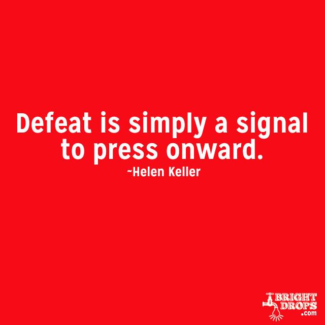 """Defeat is simply a signal to press onward."" ~Helen Keller"