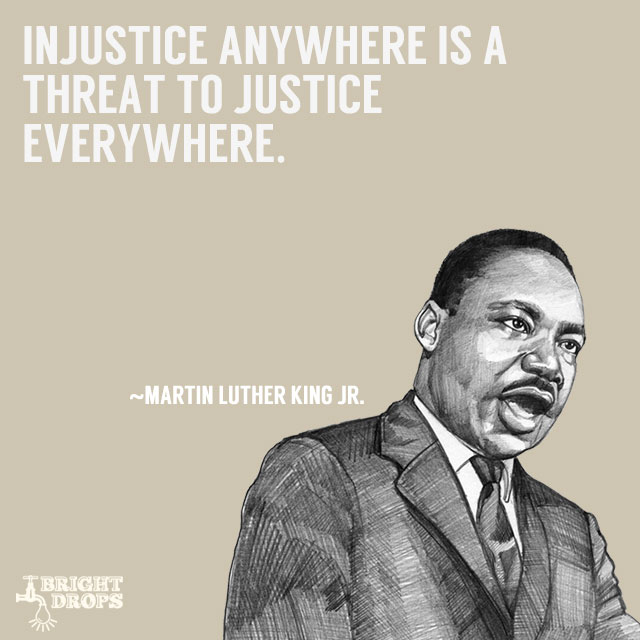 """Injustice anywhere is a threat to justice everywhere."" ~Martin Luther King JR."