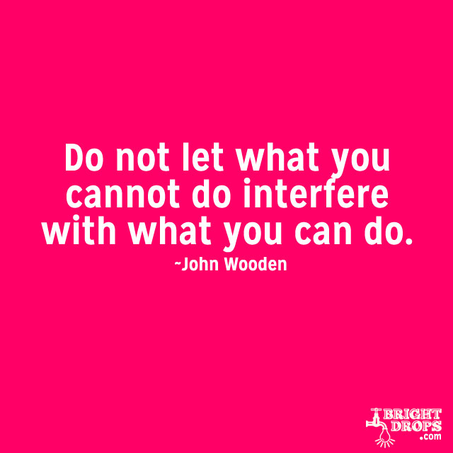"""Do not let what you cannot do interfere with what you can do."" ~John Wooden"