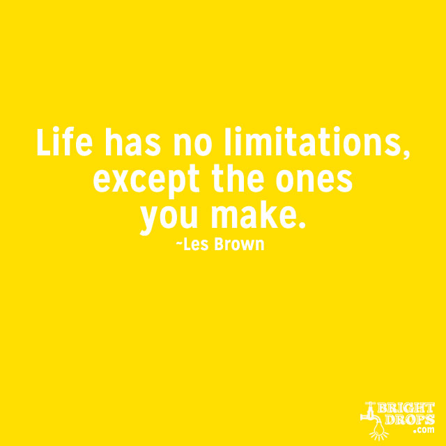 """Life has no limitations, except the ones you make."" ~Les Brown"