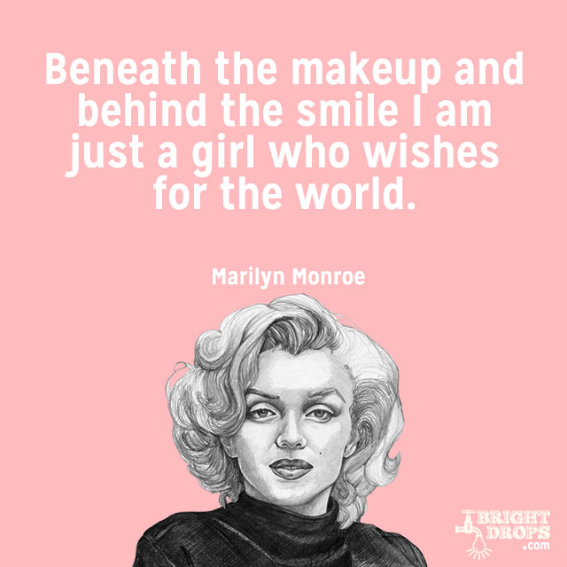 """Beneath the makeup and behind the smile I am just a girl who wishes for the world."" ~Marilyn Monroe"