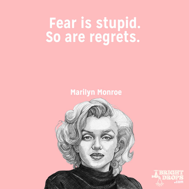 """Fear is stupid. So are regrets."" ~Marilyn Monroe"