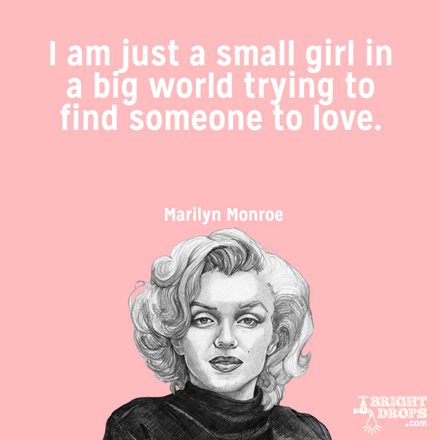 """I am just a small girl in a big world trying to find someone to love."" ~Marilyn Monroe"