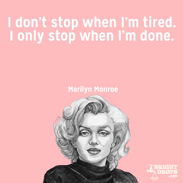 """I don't stop when I'm tired. I only stop when I'm done."" ~Marilyn Monroe"