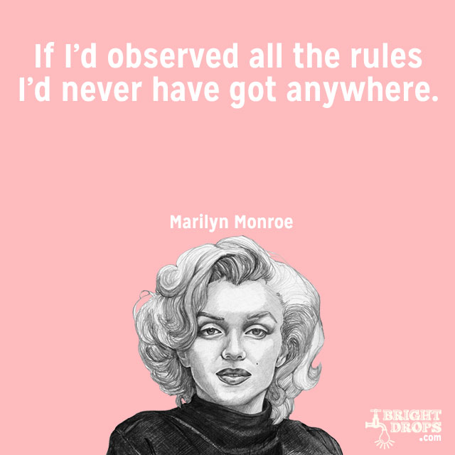 """If I'd observed all the rules I'd never have got anywhere."" ~Marilyn Monroe"