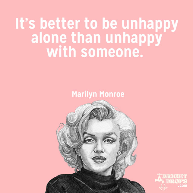 """It's better to be unhappy alone than unhappy with someone."" ~Marilyn Monroe"