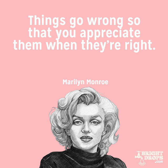 """Things go wrong so that you appreciate them when they're right."" ~Marilyn Monroe"