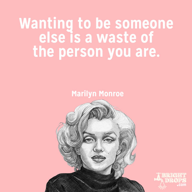 """""""Wanting to be someone else is a waste of the person you are."""" ~Marilyn Monroe"""