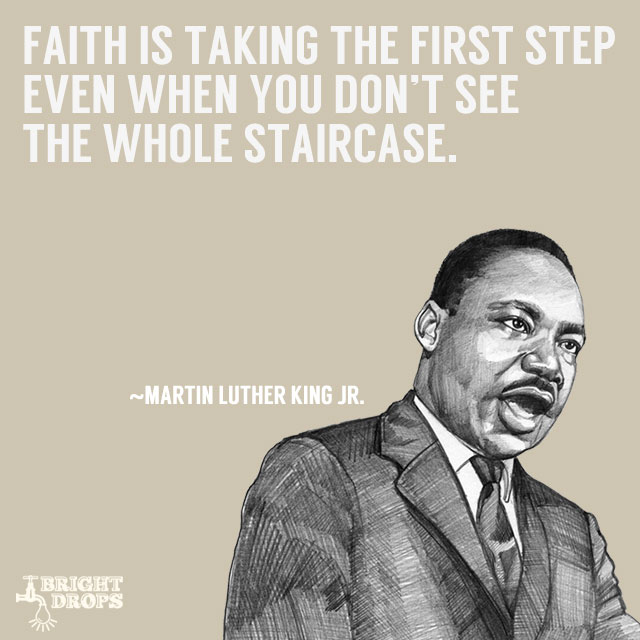 """Faith is taking the first step even when you don't see the whole staircase."" ~Martin Luther King JR."