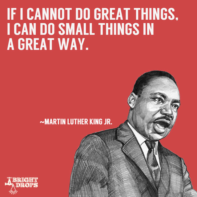 """If I cannot do great things, I can do small things in a great way."" ~Martin Luther King JR."
