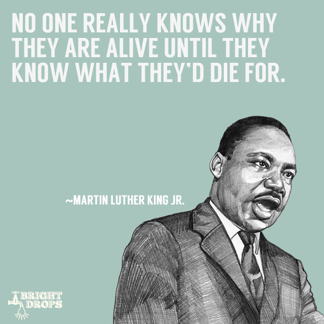 """No one really knows why they are alive until they know what they'd die for."" ~Martin Luther King JR."