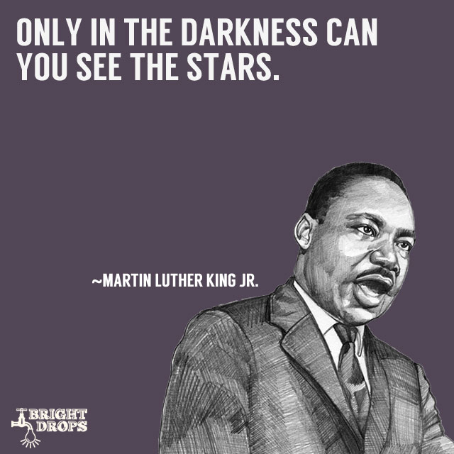 """Only in the darkness can you see the stars."" ~Martin Luther King JR."