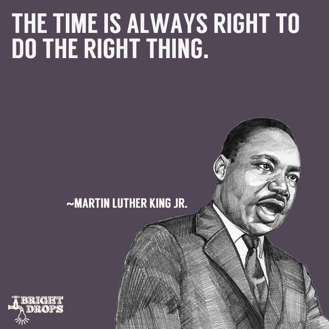 """The time is always right to do the right thing."" ~Martin Luther King JR."