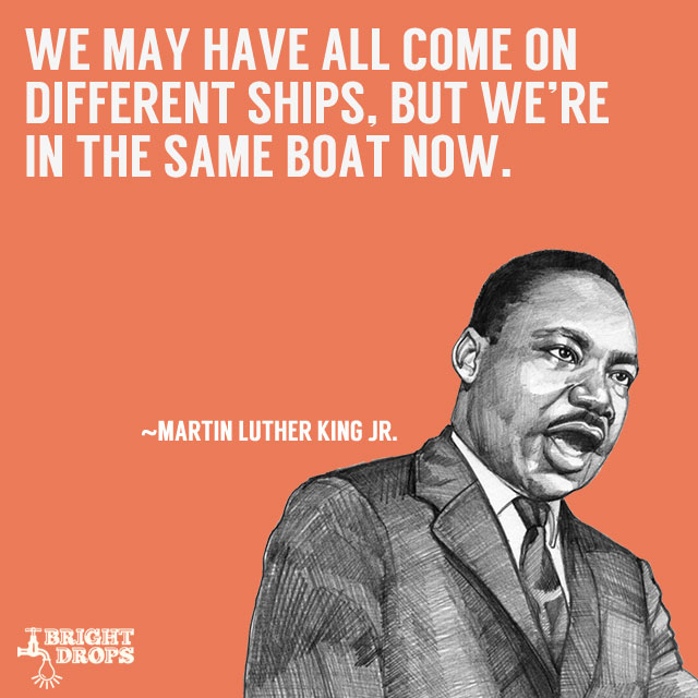 """We may have all come on different ships, but we're in the same boat now."" ~Martin Luther King JR."