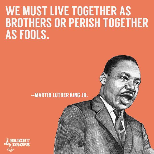 """We must live together as brothers or perish together as fools."" ~Martin Luther King JR."