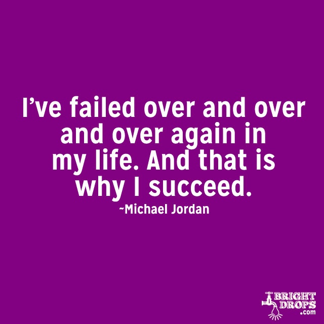 """I've failed over and over and over again in my life. And that is why I succeed."" ~Michael Jordan"