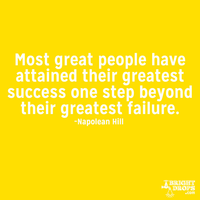 """Most great people have attained their greatest success one step beyond their greatest failure."" ~Napoleon Hill"