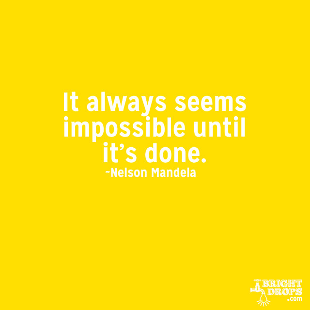 """It always seems impossible until it's done."" ~Nelson Mandela"