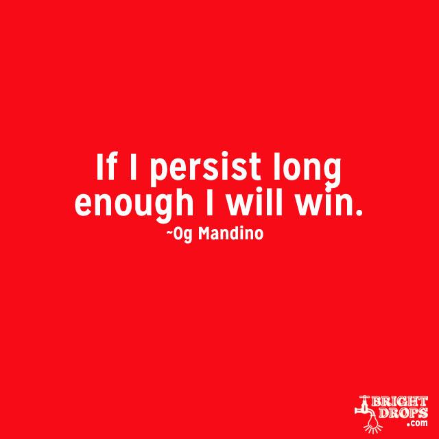 """If I persist long enough I will win."" ~Og Mandino"