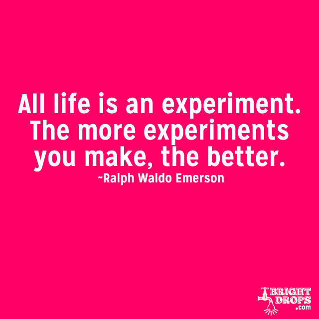 """All life is an experiment. The more experiments you make, the better."" ~Ralph Waldo Emerson"