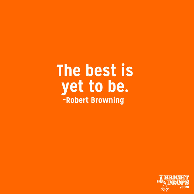 """The best is yet to be."" ~Robert Browning"