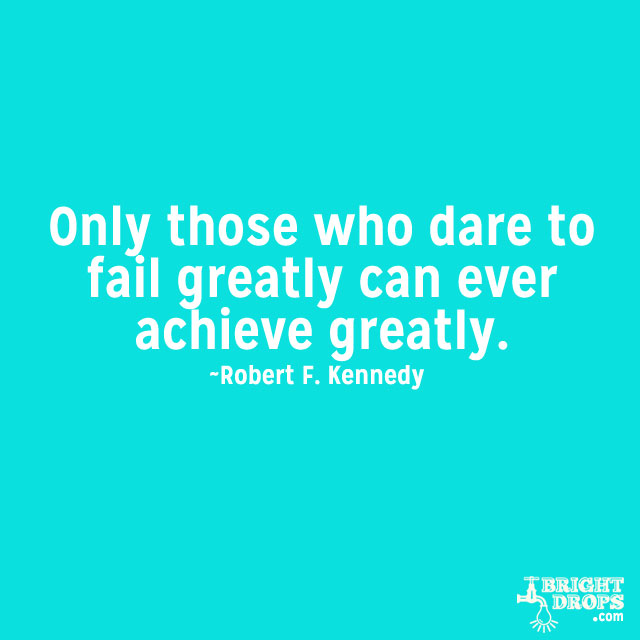 """Only those who dare to fail greatly can ever achieve greatly."" ~Robert F. Kennedy"