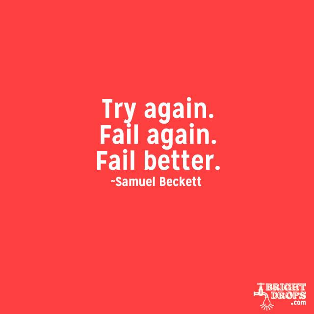 """""""Try Again. Fail again. Fail better."""" ~Samuel Beckett"""