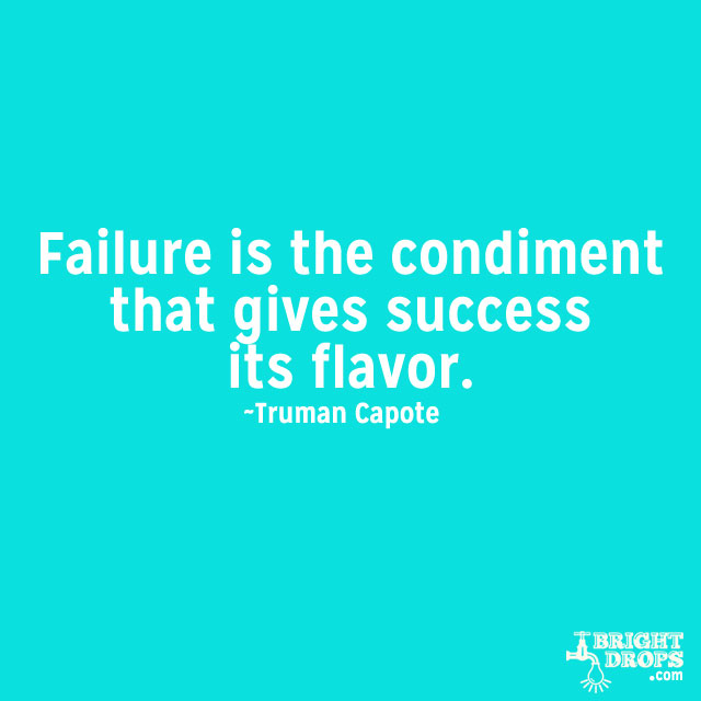 """Failure is the condiment that gives success its flavor."" ~Truman Capote"