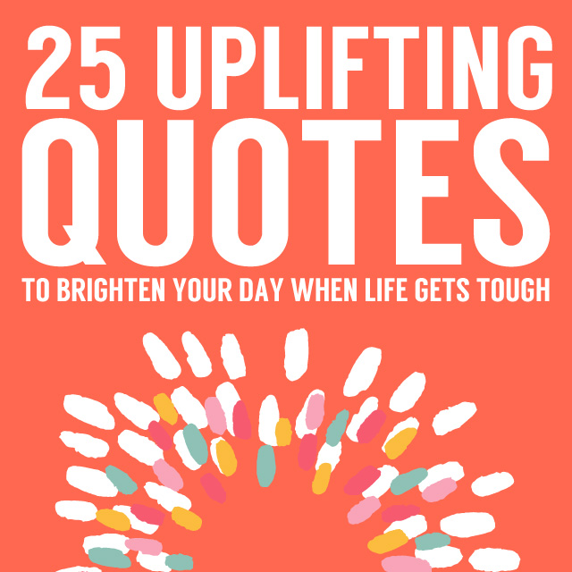 Uplifting Quotes Custom 25 Uplifting Quotes To Brighten Your Day When Life Gets Tough