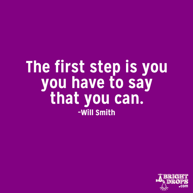 """The first step is you have to say that you can"" ~Will Smith"