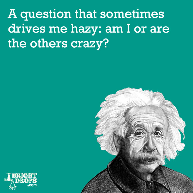 """A question that sometimes drives me hazy: am I or are the others crazy?"" -Albert Einstein"