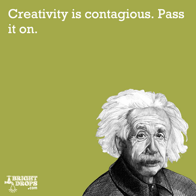 """Creativity is contagious. Pass it on."" -Albert Einstein"