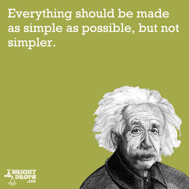 """Everything should be made as simple as possible, but not simpler."" -Albert Einstein"