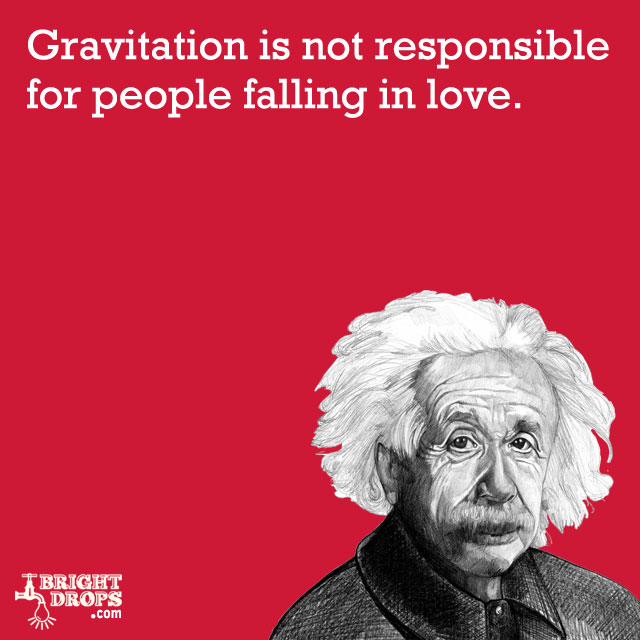 """Gravitation is not responsible for people falling in love."" -Albert Einstein"