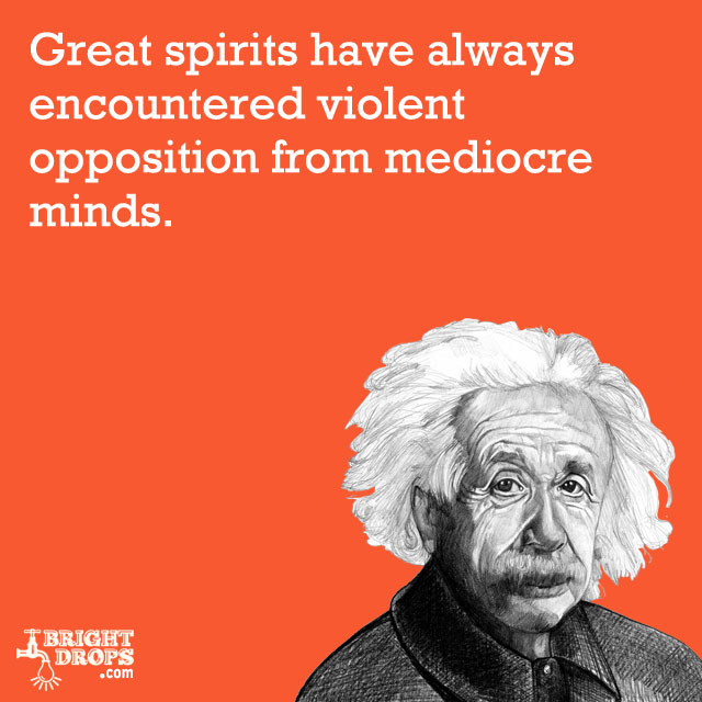 """Great spirits have always encountered violent opposition from mediocre minds."" -Albert Einstein"