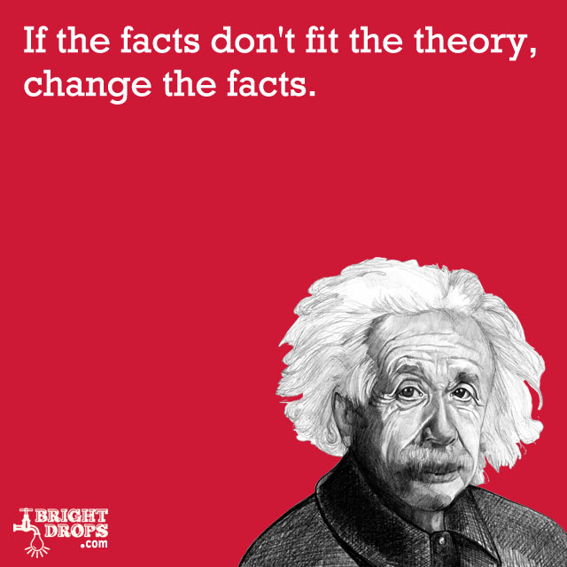 """If the facts don't fit the theory, change the facts."" -Albert Einstein"