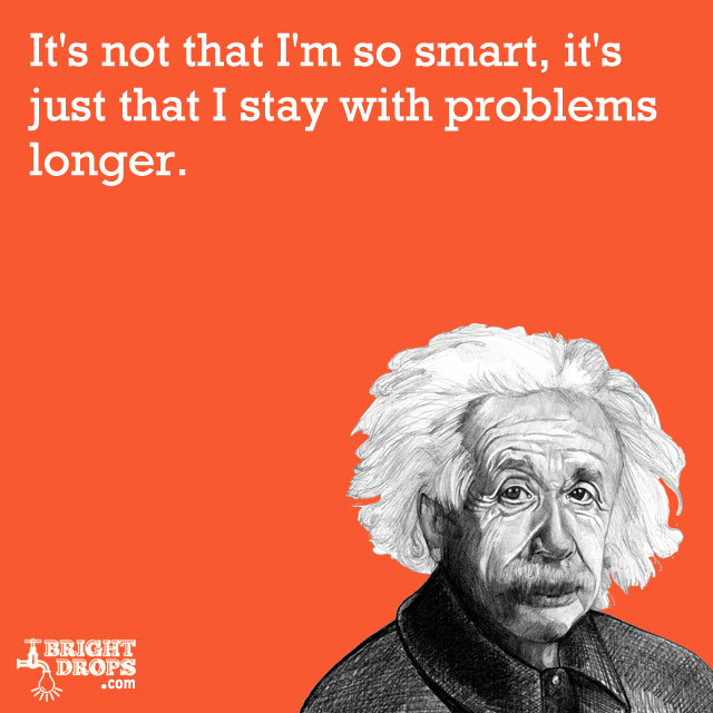 """It's not that I'm so smart, it's just that I stay with problems longer."" -Albert Einstein"
