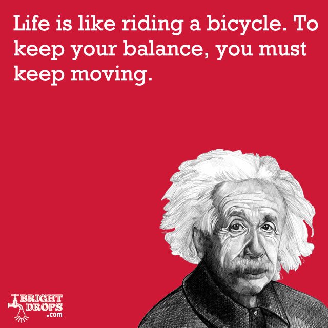 """Life is like riding a bicycle. To keep your balance, you must keep moving."" -Albert Einstein"