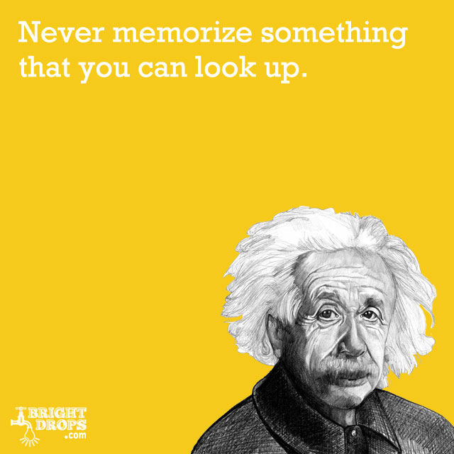 """Never memorize something that you can look up."" -Albert Einstein"