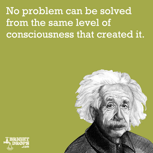 """No problem can be solved from the same level of consciousness that created it."" -Albert Einstein"