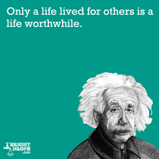 """Only a life lived for others is a life worthwhile."" -Albert Einstein"