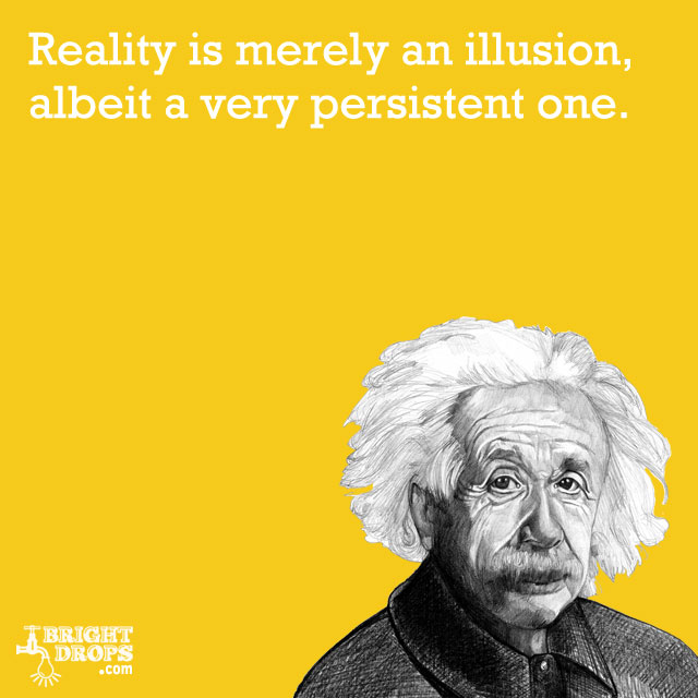 """Reality is merely an illusion, albeit a very persistent one."" -Albert Einstein"