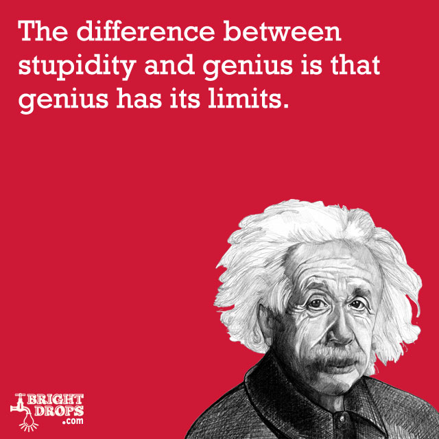 """The difference between stupidity and genius is that genius has its limits."" -Albert Einstein"