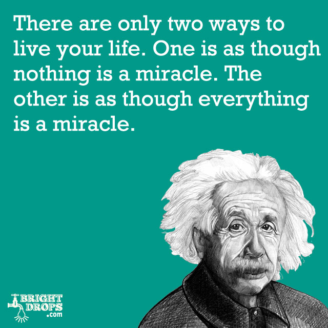 """There are only two ways to live your life. One is as though nothing is a miracle. The other is as though everything is a miracle."" -Albert Einstein"