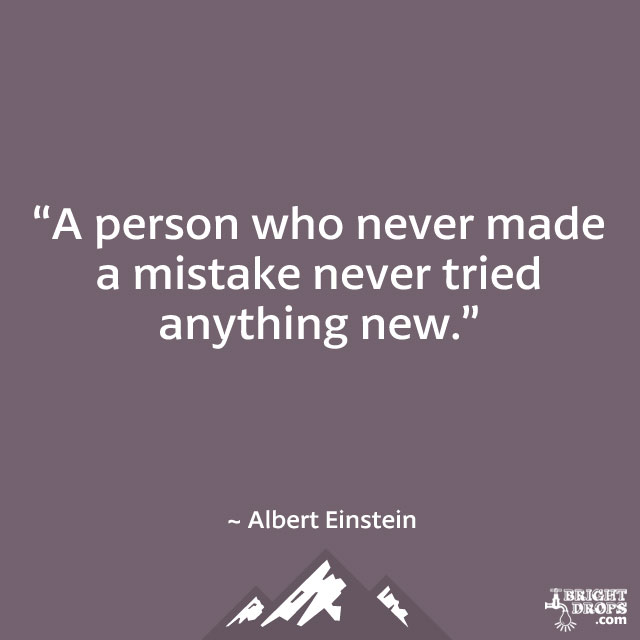 """A person who never made a mistake never tried anything new."" ~ Albert Einstein"
