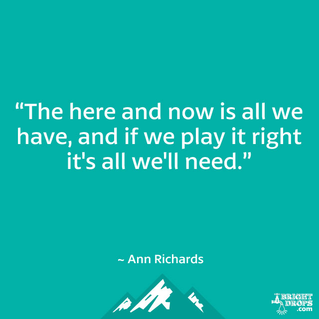 """The here and now is all we have, and if we play it right it's all we'll need."" ~ Ann Richards"
