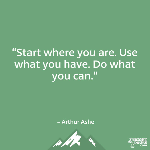 """Start where you are. Use what you have. Do what you can."" ~ Arthur Ashe"