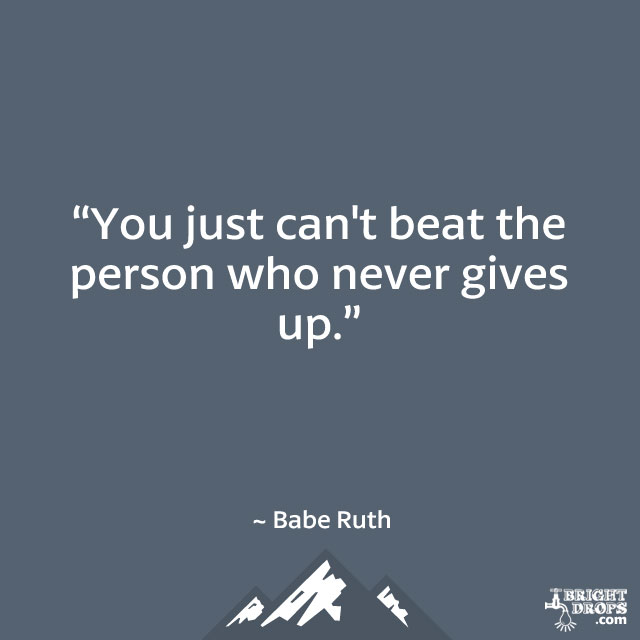 """You just can't beat the person who never gives up."" ~ Babe Ruth"
