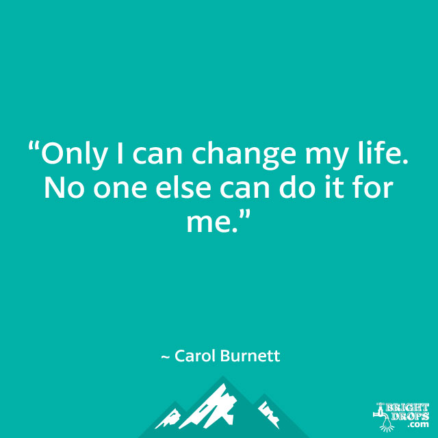 """Only I can change my life. No one else can do it for me."" ~ Carol Burnett"