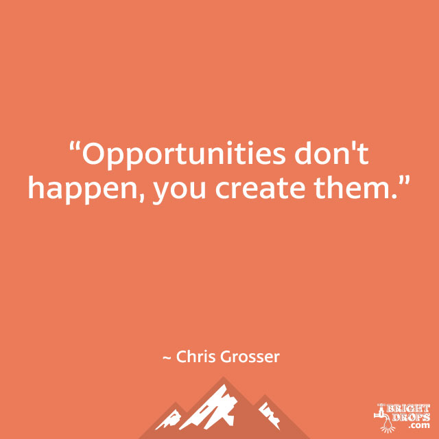 """Opportunities don't happen, you create them."" ~ Chris Grosser"
